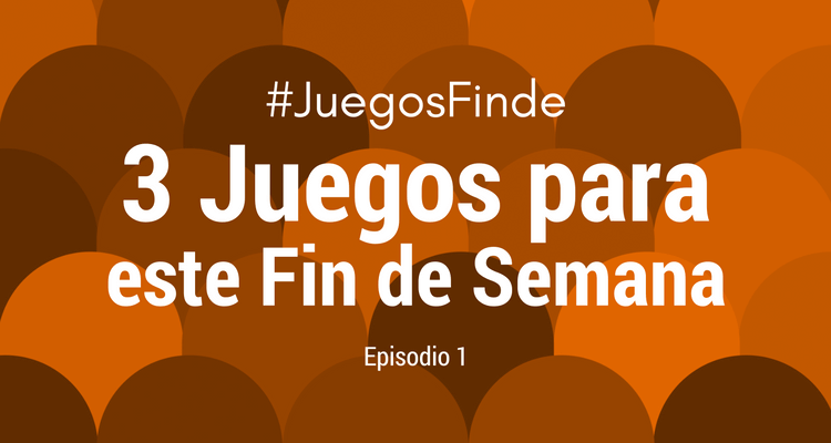 3 Juegos para este Fin de Semana, Episodio 1 #JuegosFinde