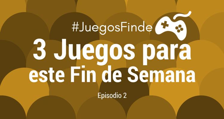 3 Juegos para este Fin de Semana, Episodio 2 #JuegosFinde